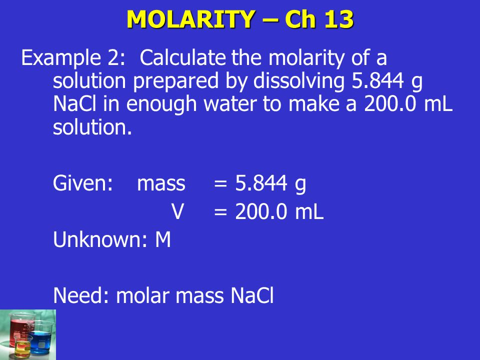 MOLARITY – Ch 13 Example 2: Calculate the molarity of a solution prepared by dissolving 5.844 g NaCl in enough water to make a 200.0 mL solution.