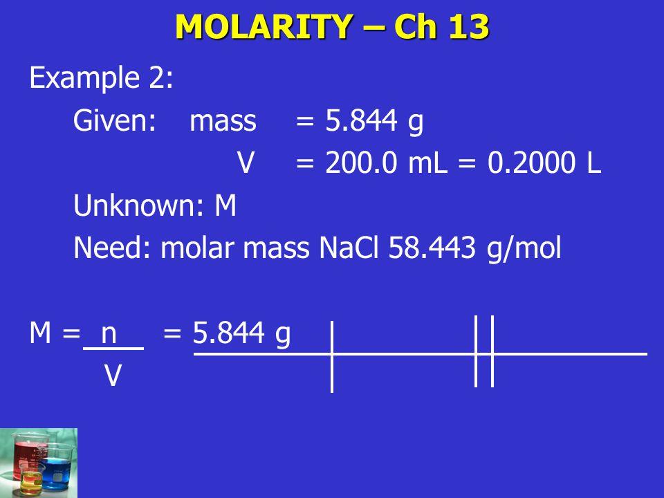 MOLARITY – Ch 13 Example 2: Given: mass = g