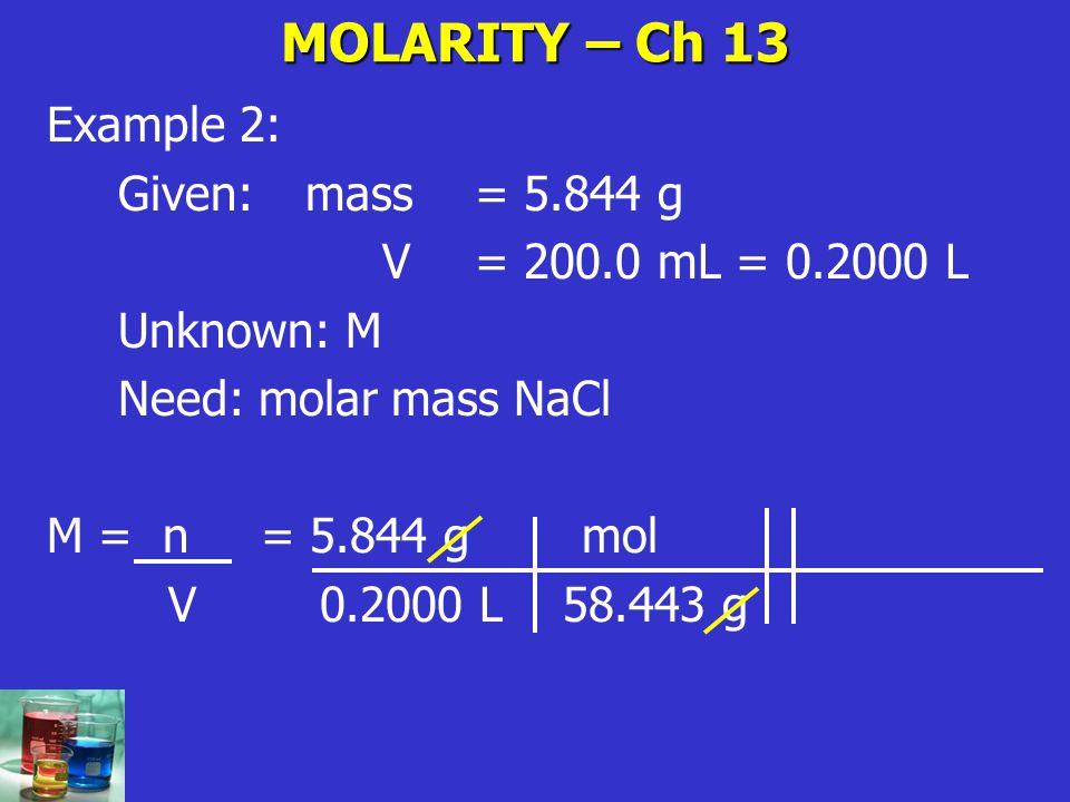 MOLARITY – Ch 13 Example 2: Given: mass = 5.844 g