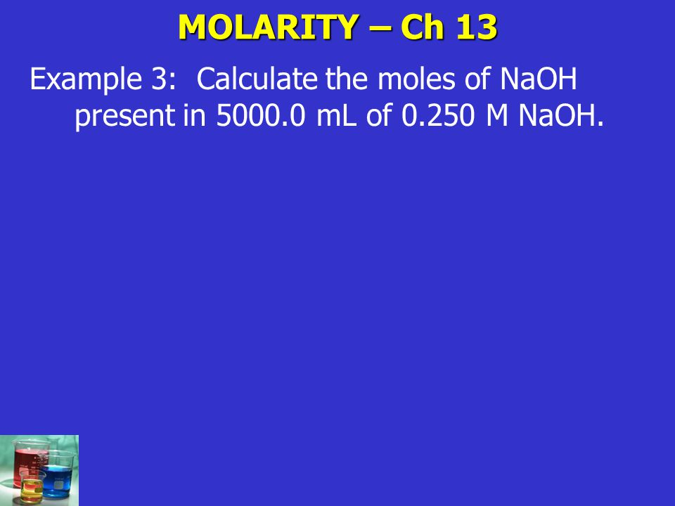 MOLARITY – Ch 13 Example 3: Calculate the moles of NaOH present in 5000.0 mL of 0.250 M NaOH.
