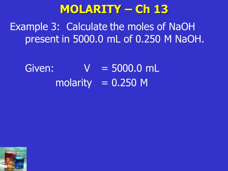 MOLARITY – Ch 13 Example 3: Calculate the moles of NaOH present in 5000.0 mL of 0.250 M NaOH. Given: V = 5000.0 mL.