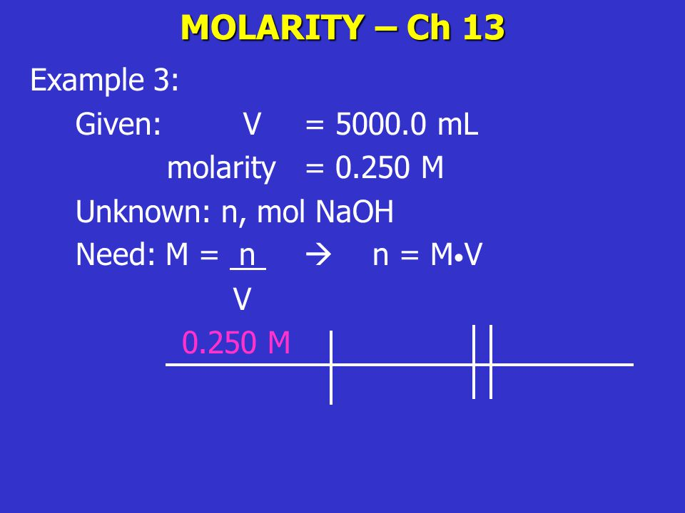 MOLARITY – Ch 13 Example 3: Given: V = mL molarity = M