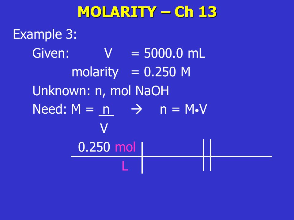 MOLARITY – Ch 13 Example 3: Given: V = 5000.0 mL molarity = 0.250 M