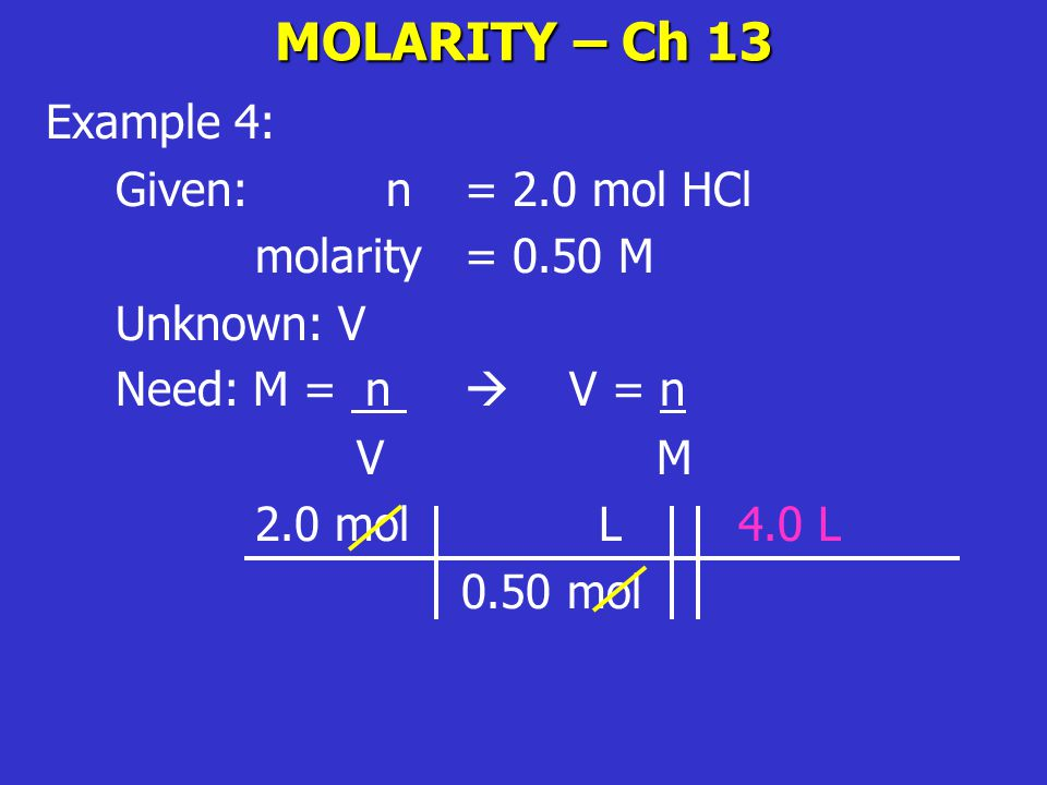 MOLARITY – Ch 13 Example 4: Given: n = 2.0 mol HCl molarity = 0.50 M