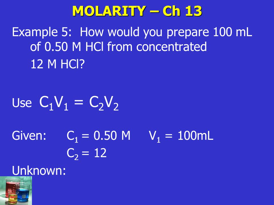 MOLARITY – Ch 13 Example 5: How would you prepare 100 mL of 0.50 M HCl from concentrated. 12 M HCl