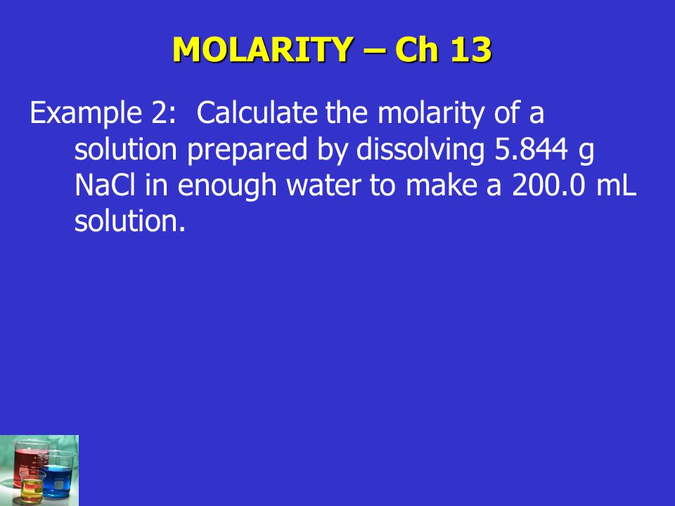 MOLARITY – Ch 13 Example 2: Calculate the molarity of a solution prepared by dissolving g NaCl in enough water to make a mL solution.