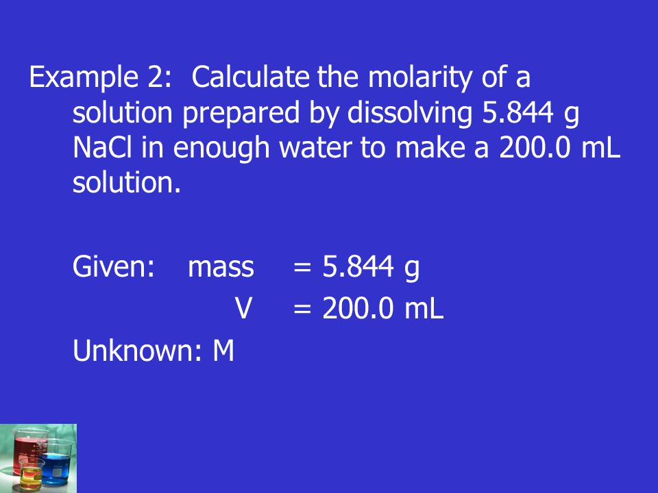 Example 2: Calculate the molarity of a solution prepared by dissolving 5.844 g NaCl in enough water to make a 200.0 mL solution.