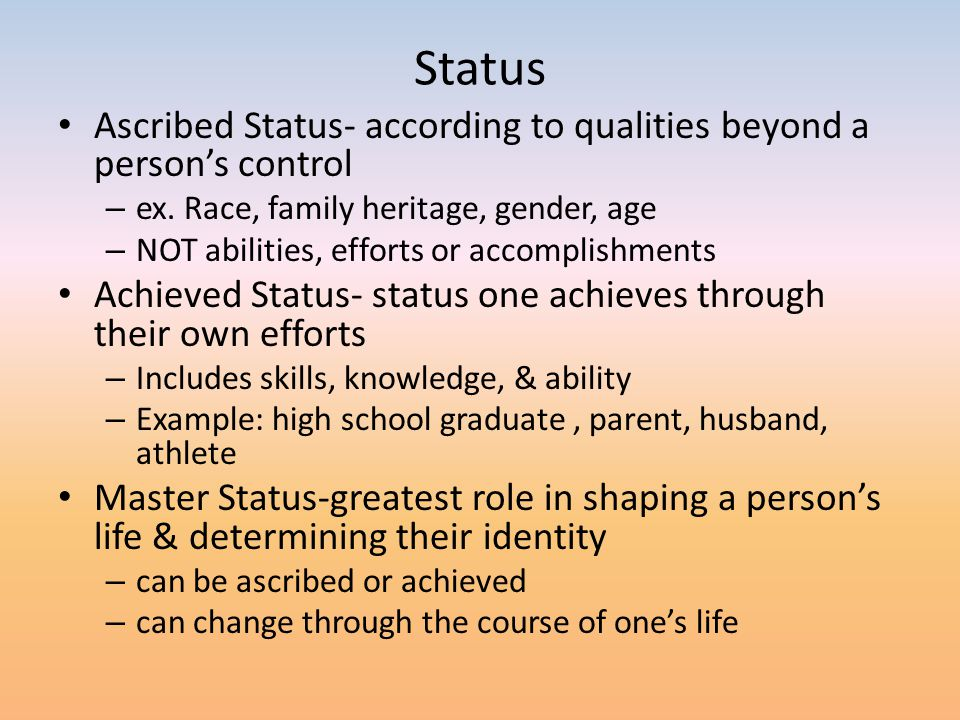 Status Ascribed Status- according to qualities beyond a person's control. ex. Race, family heritage, gender, age.
