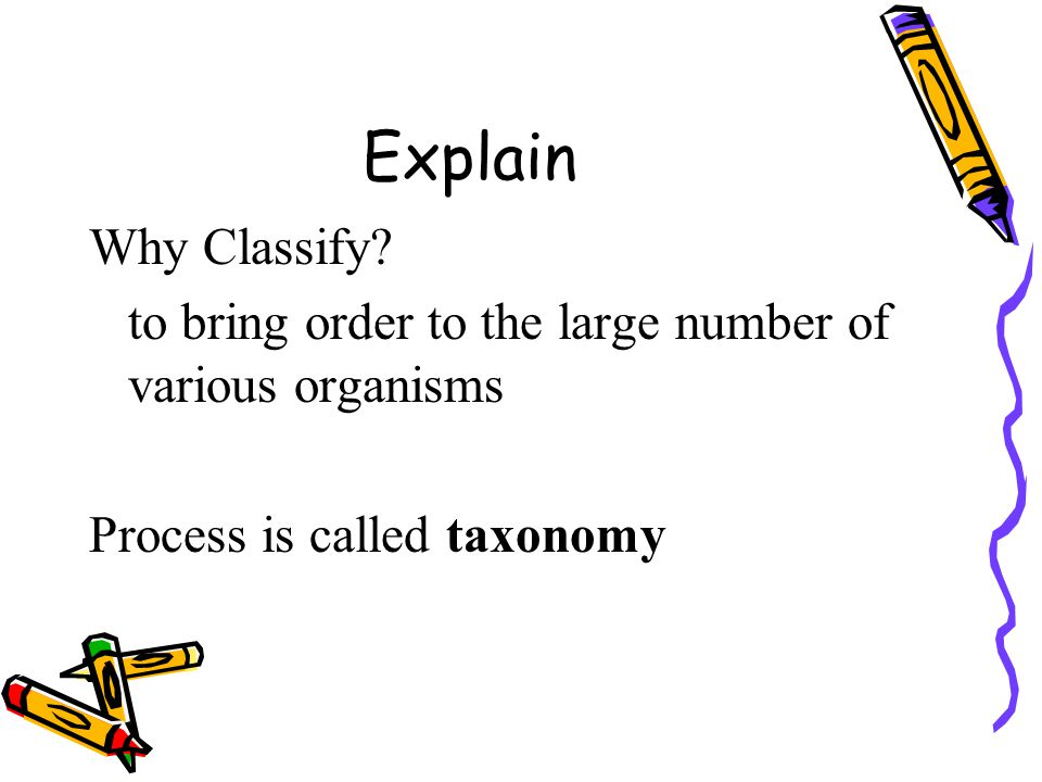 Explain Why Classify. to bring order to the large number of various organisms.