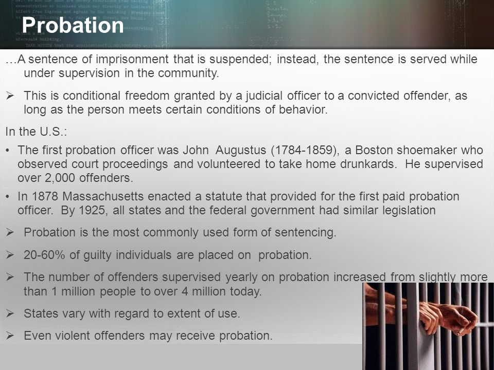 Probation …A sentence of imprisonment that is suspended; instead, the sentence is served while under supervision in the community.