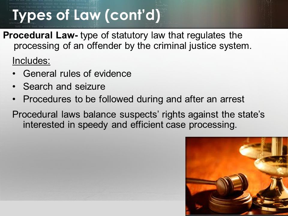 Types of Law (cont'd) Procedural Law- type of statutory law that regulates the processing of an offender by the criminal justice system.