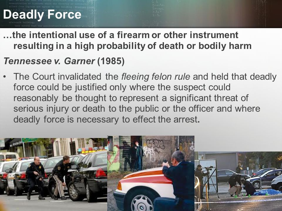 Deadly Force …the intentional use of a firearm or other instrument resulting in a high probability of death or bodily harm.