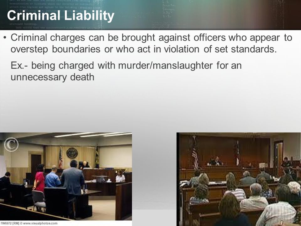Criminal Liability Criminal charges can be brought against officers who appear to overstep boundaries or who act in violation of set standards.