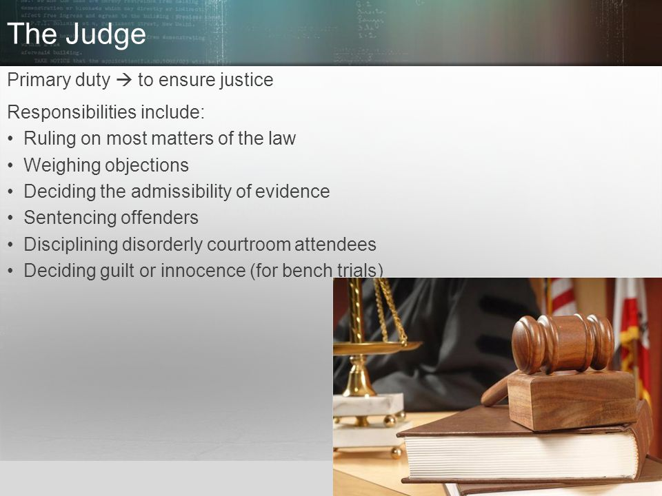 The Judge Primary duty  to ensure justice Responsibilities include: