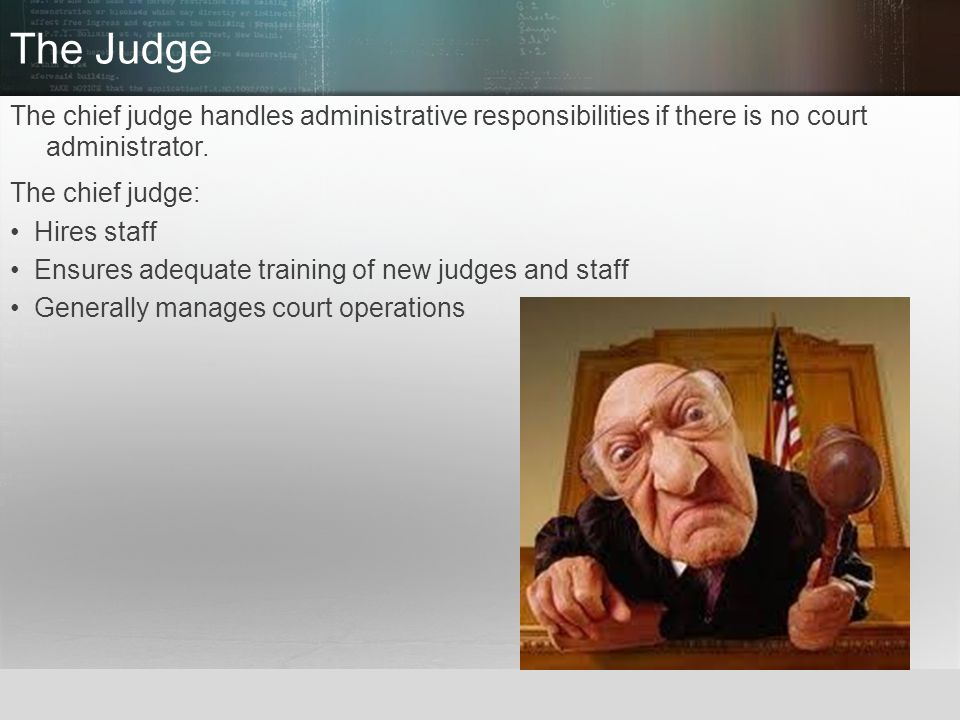 The Judge The chief judge handles administrative responsibilities if there is no court administrator.