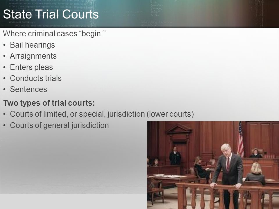 State Trial Courts Where criminal cases begin. Bail hearings