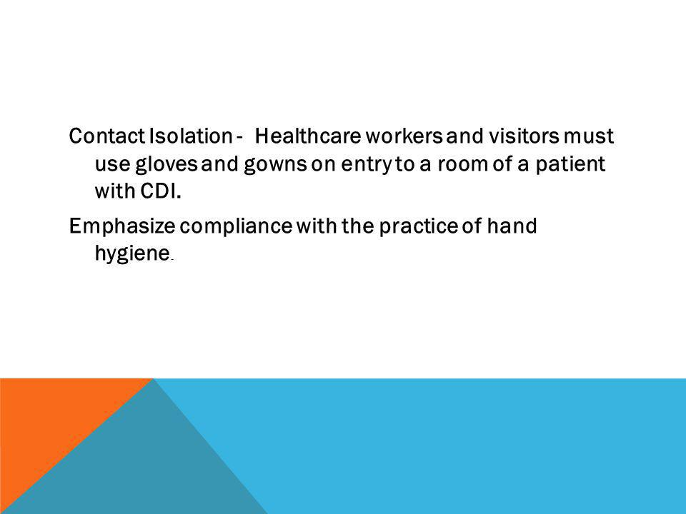 Contact Isolation - Healthcare workers and visitors must use gloves and gowns on entry to a room of a patient with CDI.