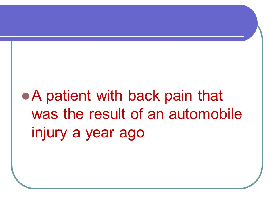 A patient with back pain that was the result of an automobile injury a year ago