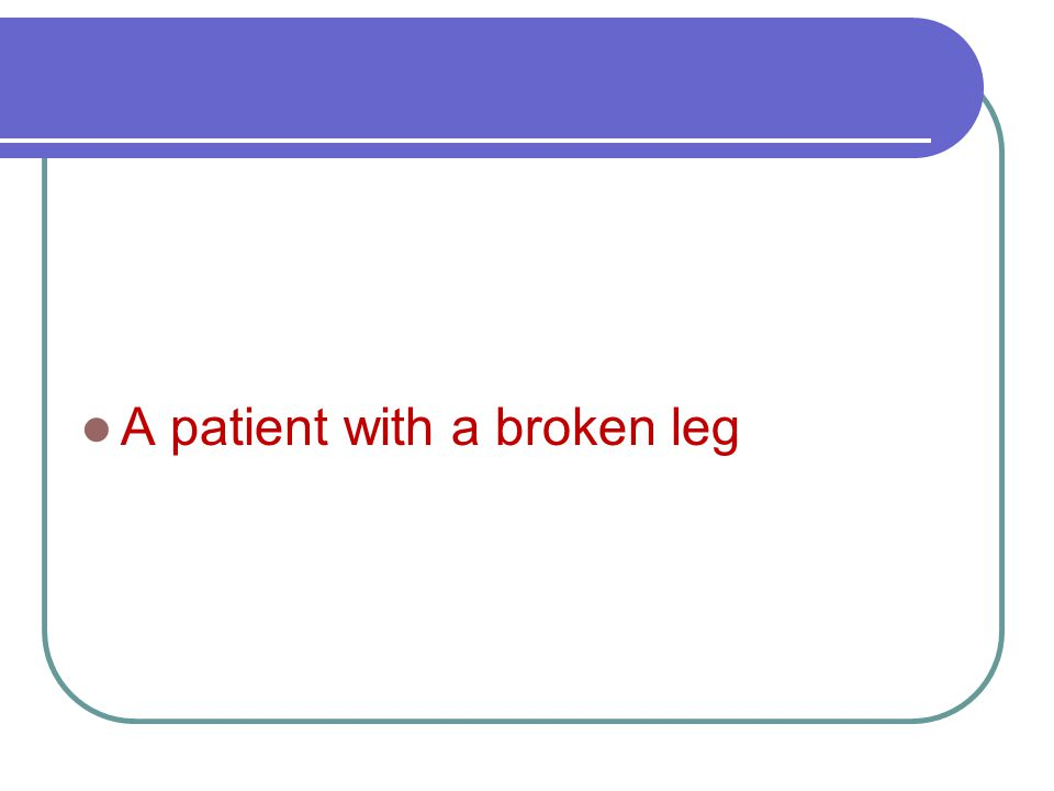 A patient with a broken leg