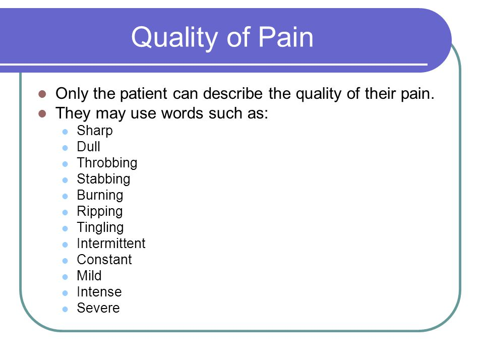 Quality of Pain Only the patient can describe the quality of their pain. They may use words such as: