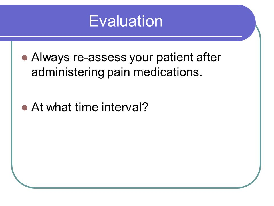 Evaluation Always re-assess your patient after administering pain medications.