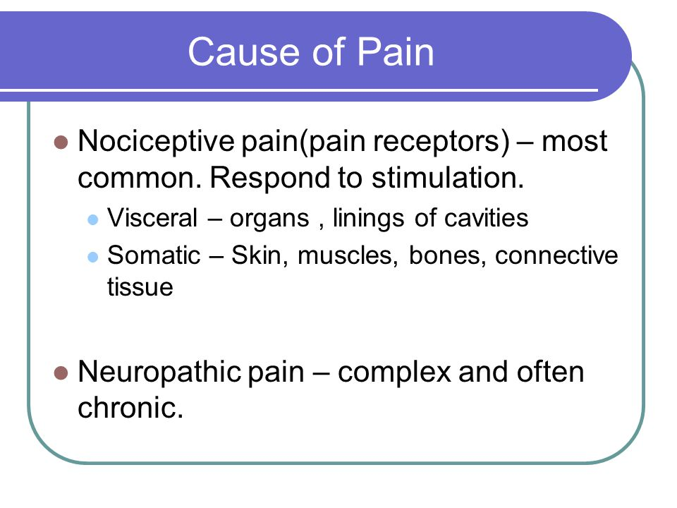 Cause of Pain Nociceptive pain(pain receptors) – most common. Respond to stimulation. Visceral – organs , linings of cavities.