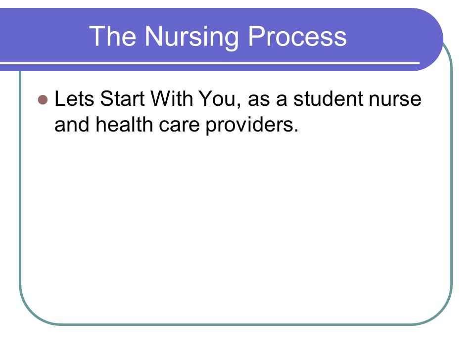 The Nursing Process Lets Start With You, as a student nurse and health care providers.