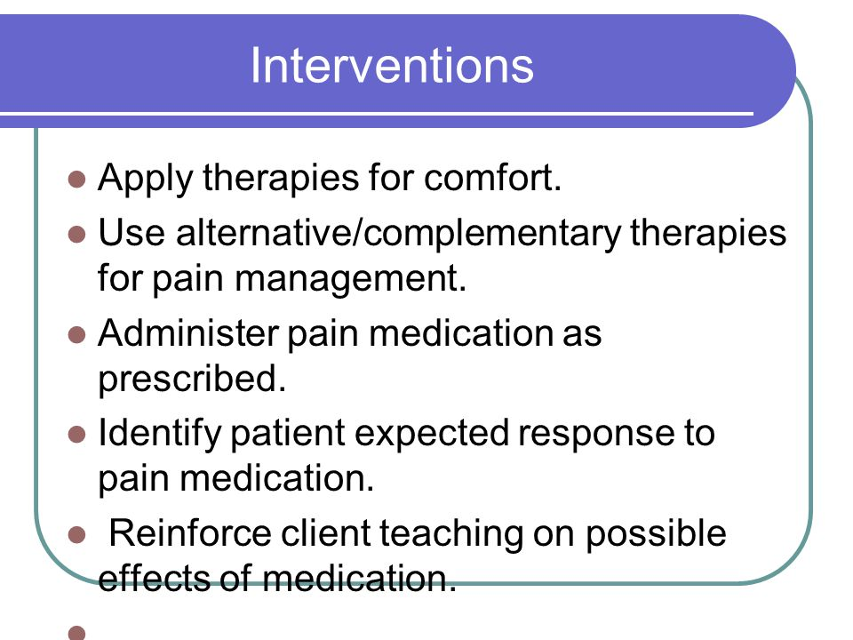 Interventions Apply therapies for comfort.