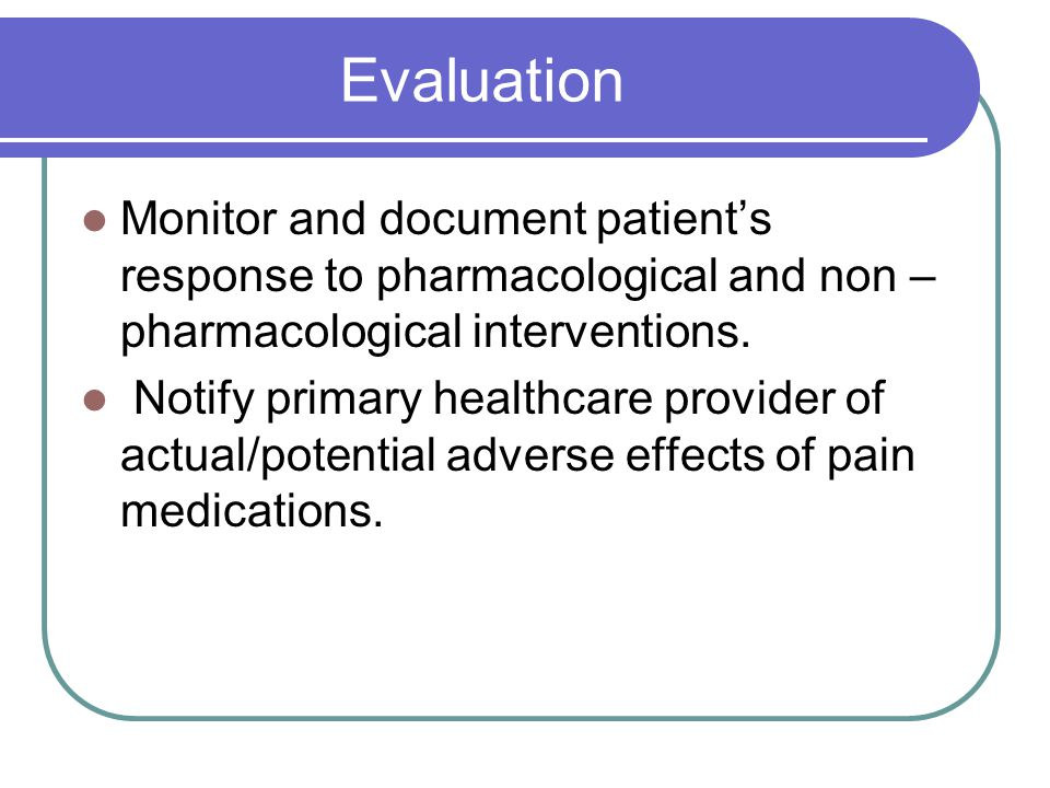 Evaluation Monitor and document patient's response to pharmacological and non – pharmacological interventions.