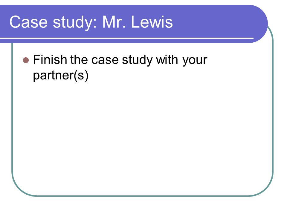 Case study: Mr. Lewis Finish the case study with your partner(s)