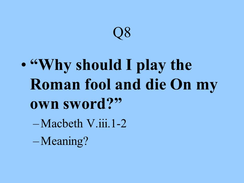 Why should I play the Roman fool and die On my own sword