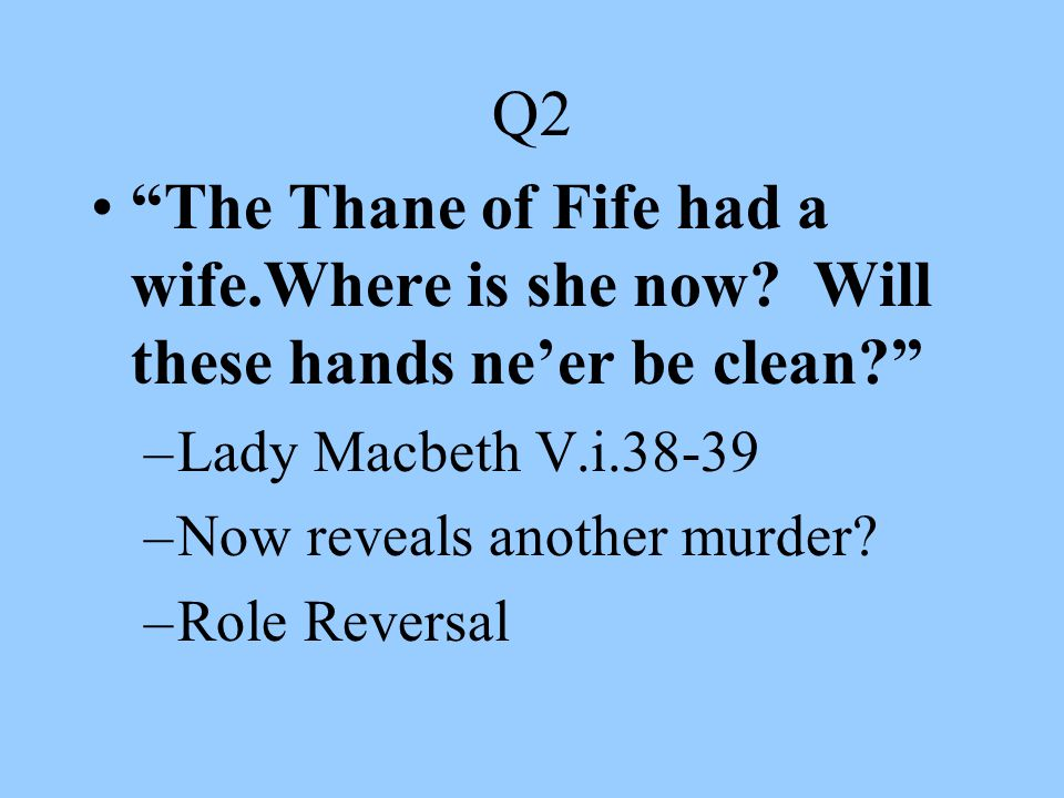 Q2 The Thane of Fife had a wife.Where is she now Will these hands ne'er be clean Lady Macbeth V.i.38-39.