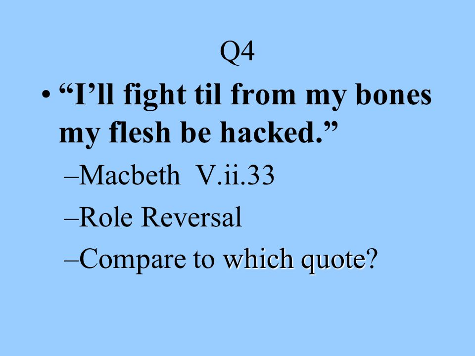 I'll fight til from my bones my flesh be hacked.