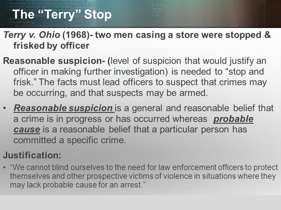 The Terry Stop Terry v. Ohio (1968)- two men casing a store were stopped & frisked by officer.