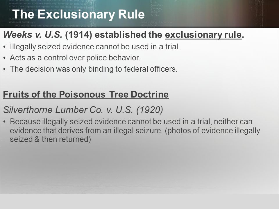 The Exclusionary Rule Weeks v. U.S. (1914) established the exclusionary rule. Illegally seized evidence cannot be used in a trial.