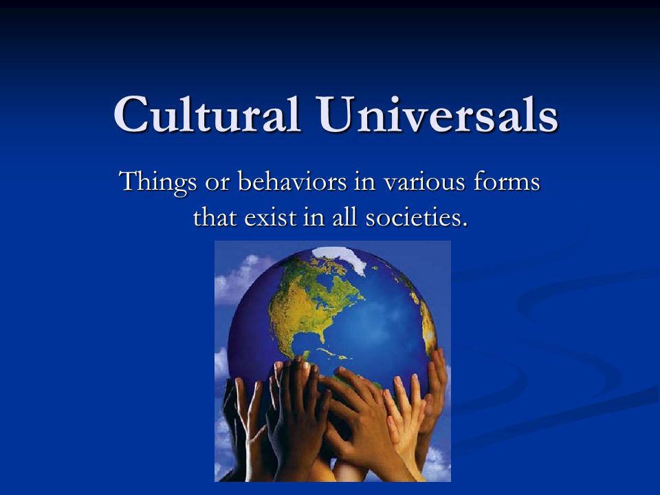 Things or behaviors in various forms that exist in all societies.