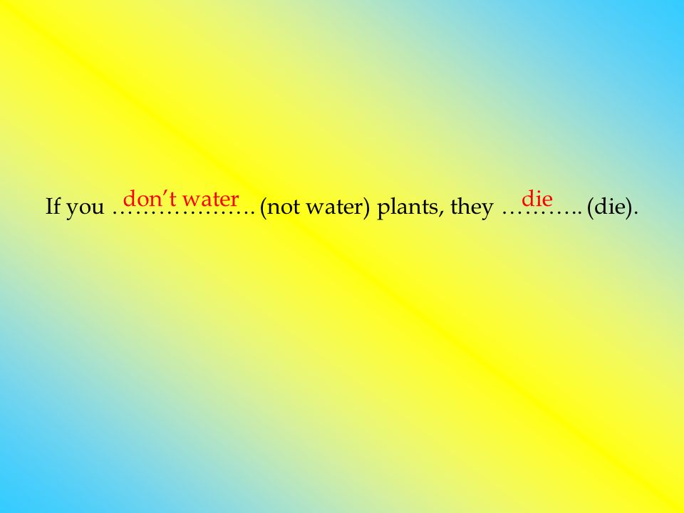 If you ………………. (not water) plants, they ……….. (die).