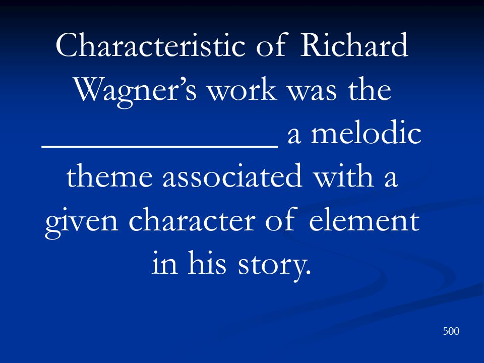 Characteristic of Richard Wagner's work was the _____________ a melodic theme associated with a given character of element in his story.