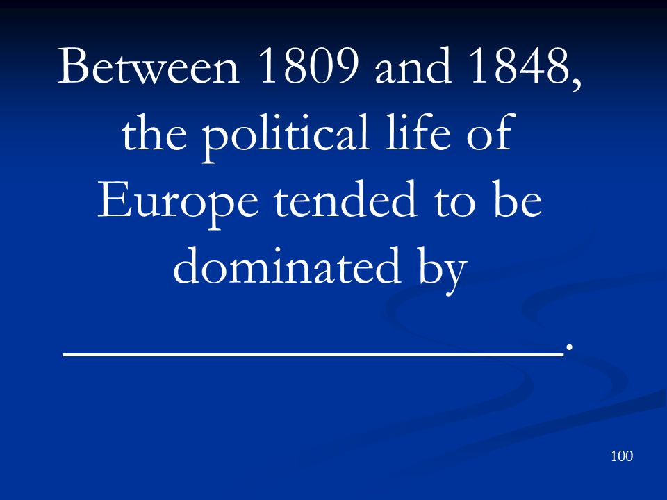 Between 1809 and 1848, the political life of Europe tended to be dominated by __________________.