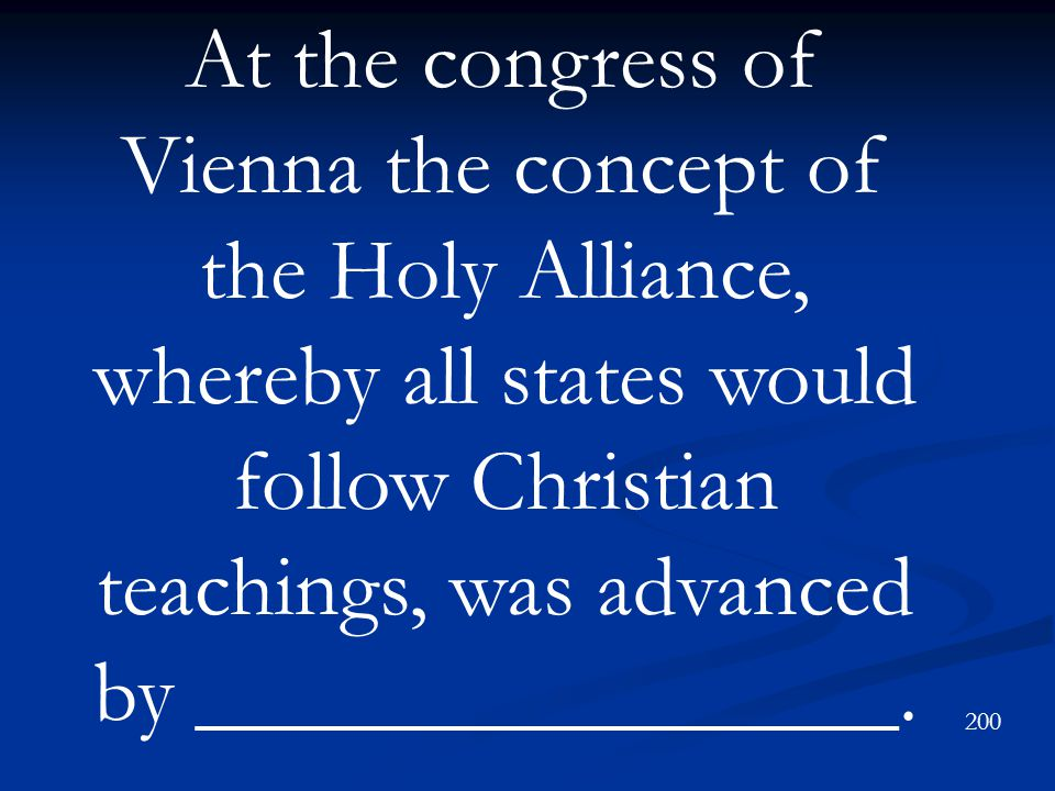 At the congress of Vienna the concept of the Holy Alliance, whereby all states would follow Christian teachings, was advanced by ________________.