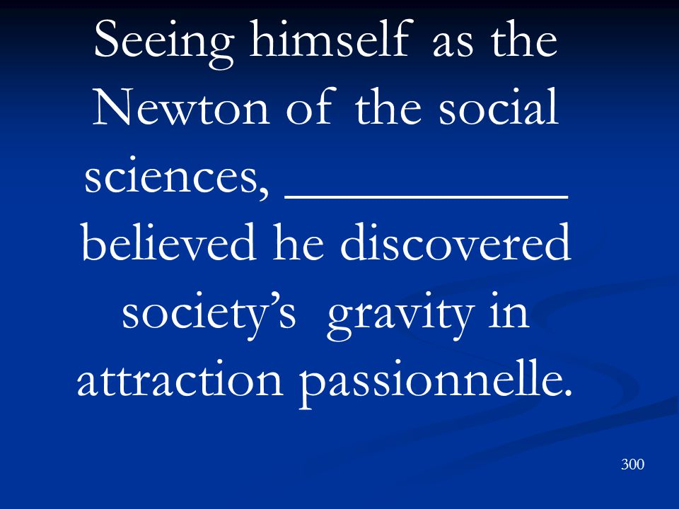 Seeing himself as the Newton of the social sciences, __________ believed he discovered society's gravity in attraction passionnelle.