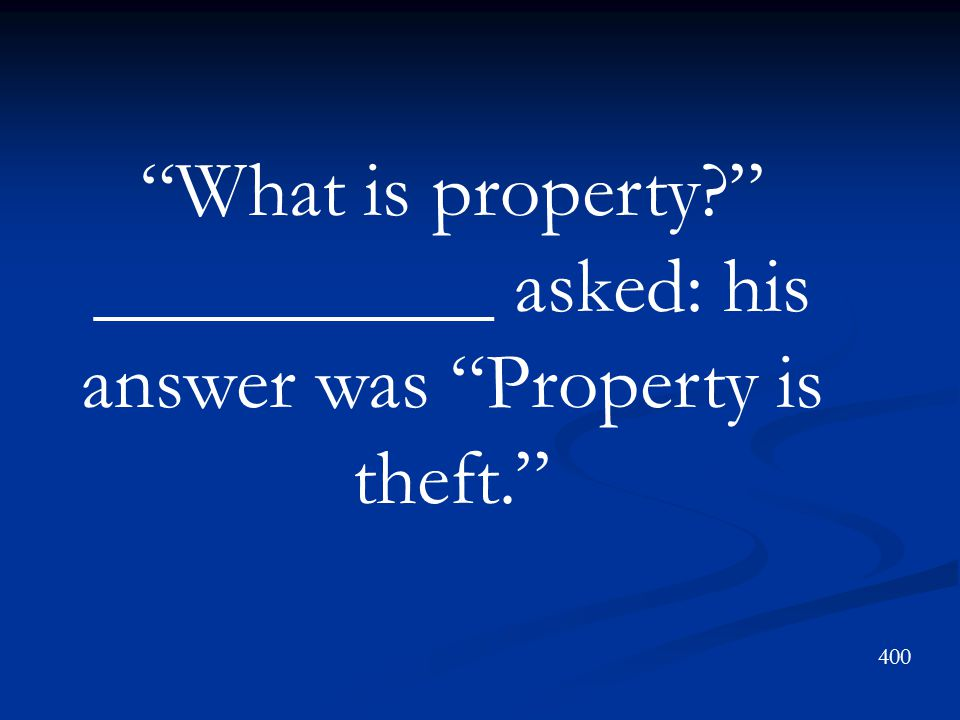 What is property __________ asked: his answer was Property is theft.