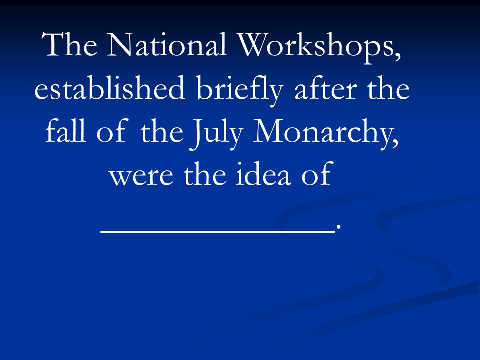 The National Workshops, established briefly after the fall of the July Monarchy, were the idea of _____________.
