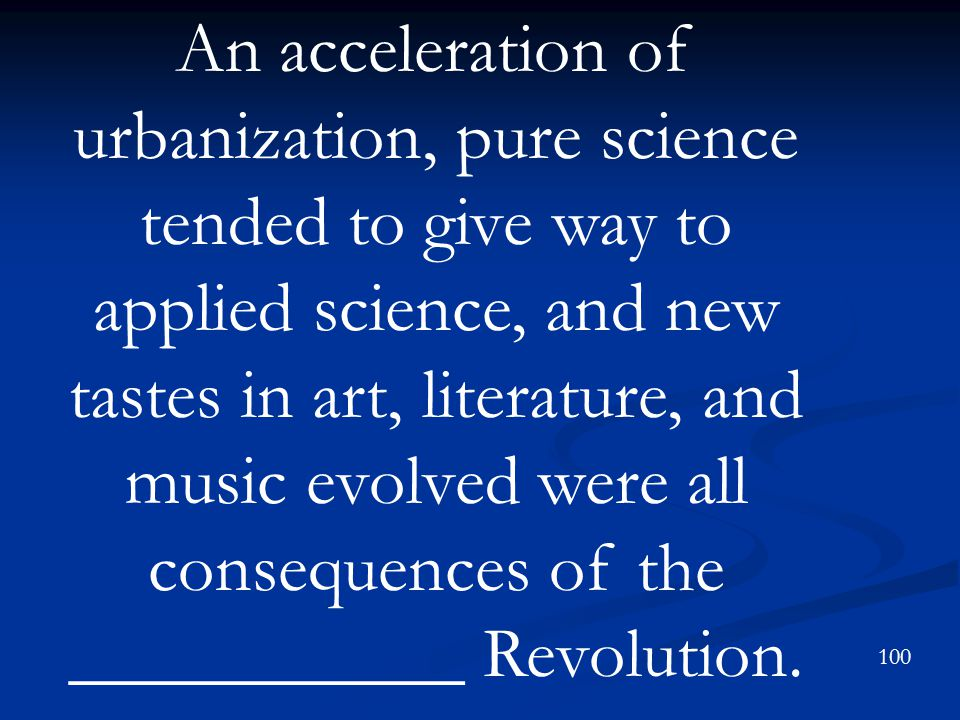 An acceleration of urbanization, pure science tended to give way to applied science, and new tastes in art, literature, and music evolved were all consequences of the ___________ Revolution.