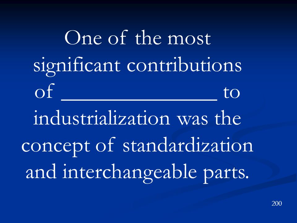 One of the most significant contributions of ______________ to industrialization was the concept of standardization and interchangeable parts.