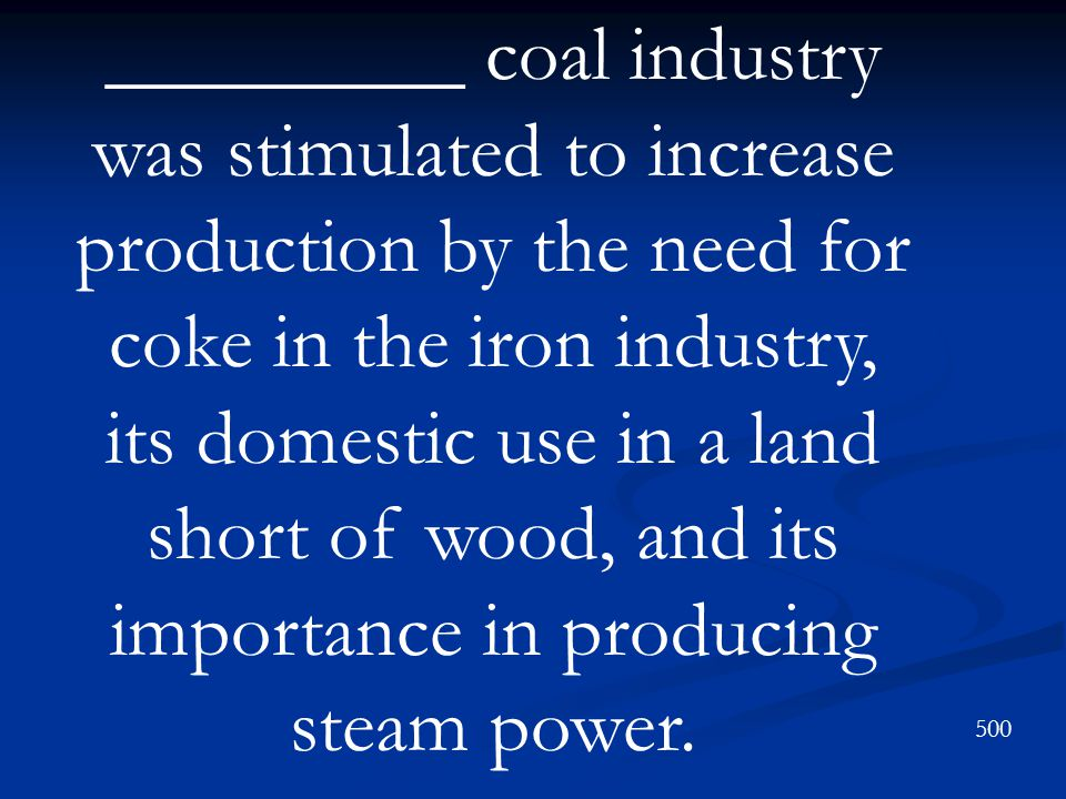 _________ coal industry was stimulated to increase production by the need for coke in the iron industry, its domestic use in a land short of wood, and its importance in producing steam power.