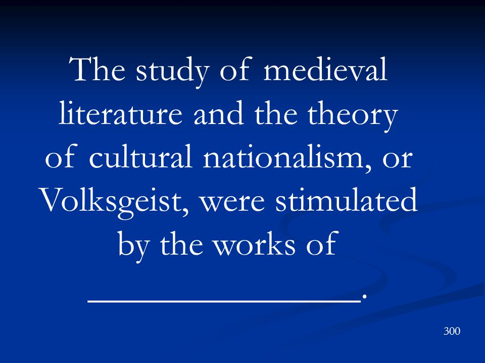 The study of medieval literature and the theory of cultural nationalism, or Volksgeist, were stimulated by the works of _______________.