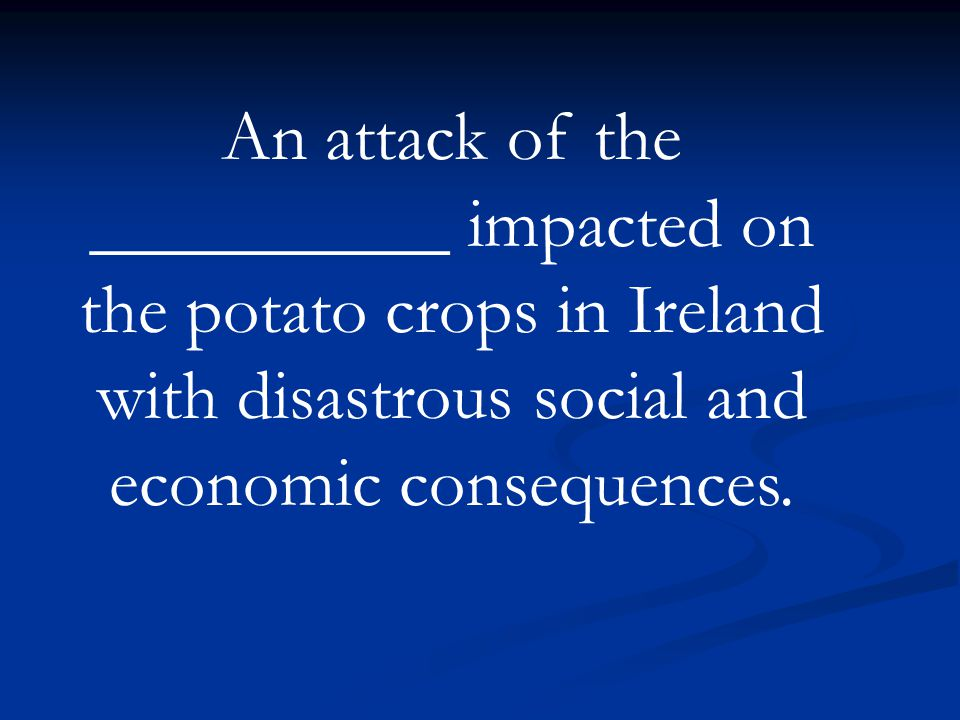 An attack of the __________ impacted on the potato crops in Ireland with disastrous social and economic consequences.
