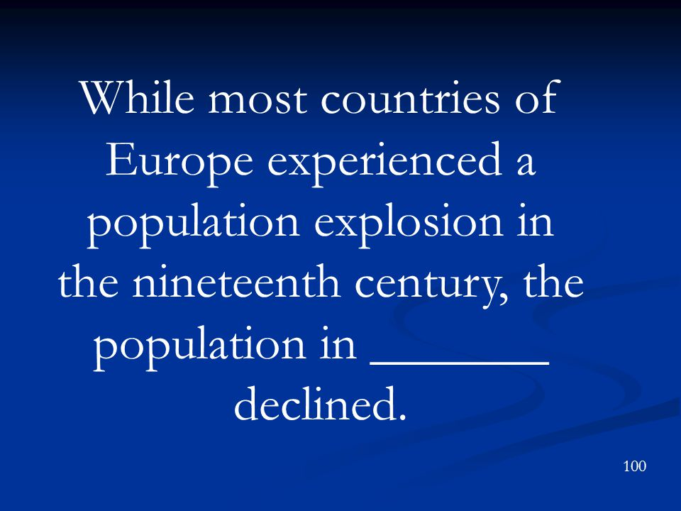While most countries of Europe experienced a population explosion in the nineteenth century, the population in _______ declined.