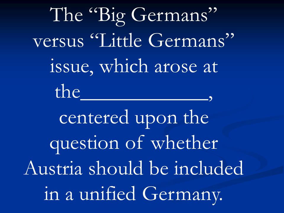 The Big Germans versus Little Germans issue, which arose at the____________, centered upon the question of whether Austria should be included in a unified Germany.